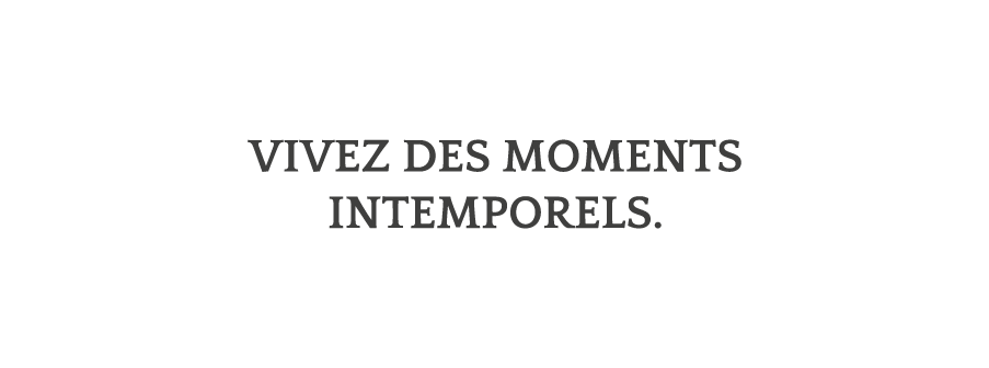 Vivez des moments intemporels.